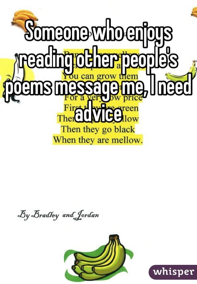 Someone who enjoys reading other people's poems message me, I need advice