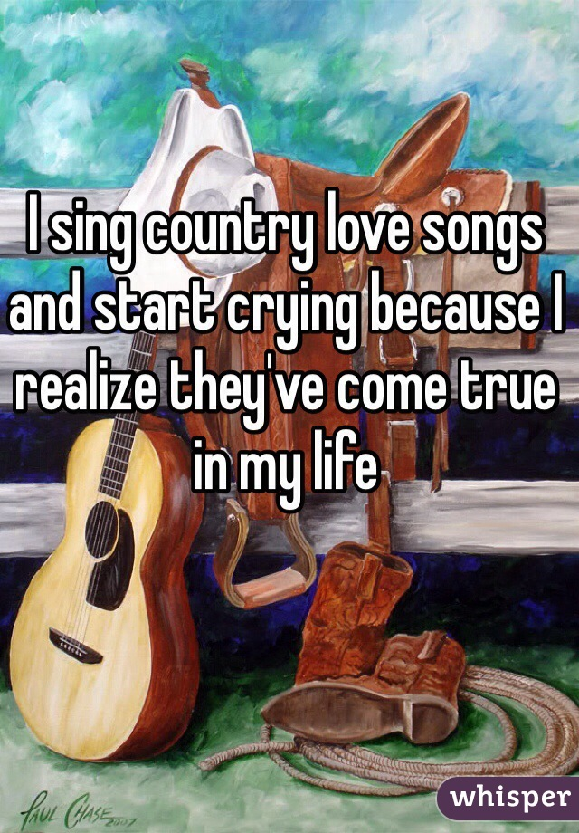 I sing country love songs and start crying because I realize they've come true in my life