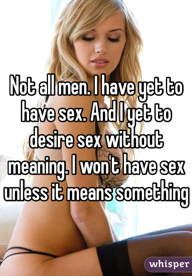 Not all men. I have yet to have sex. And I yet to desire sex without meaning. I won't have sex unless it means something