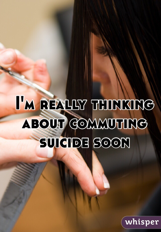 I'm really thinking about commuting suicide soon
