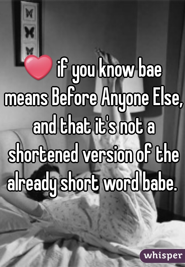 ❤ if you know bae means Before Anyone Else, and that it's not a shortened version of the already short word babe.