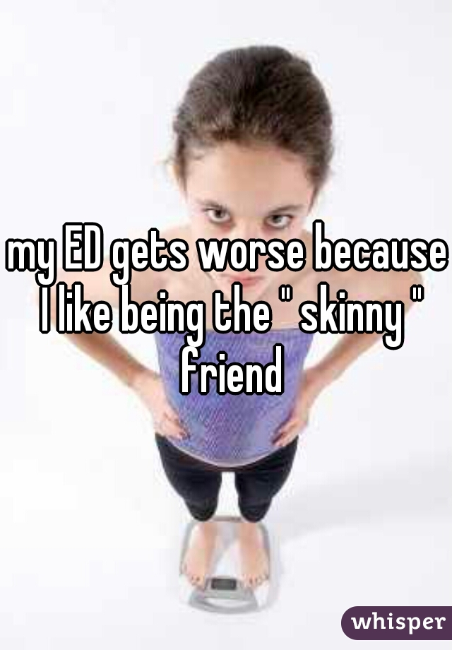 """my ED gets worse because I like being the """" skinny """" friend"""