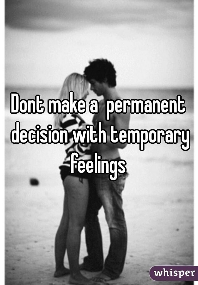 Dont make a  permanent decision with temporary feelings