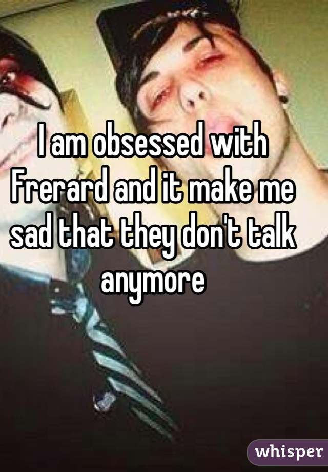 I am obsessed with Frerard and it make me sad that they don't talk anymore