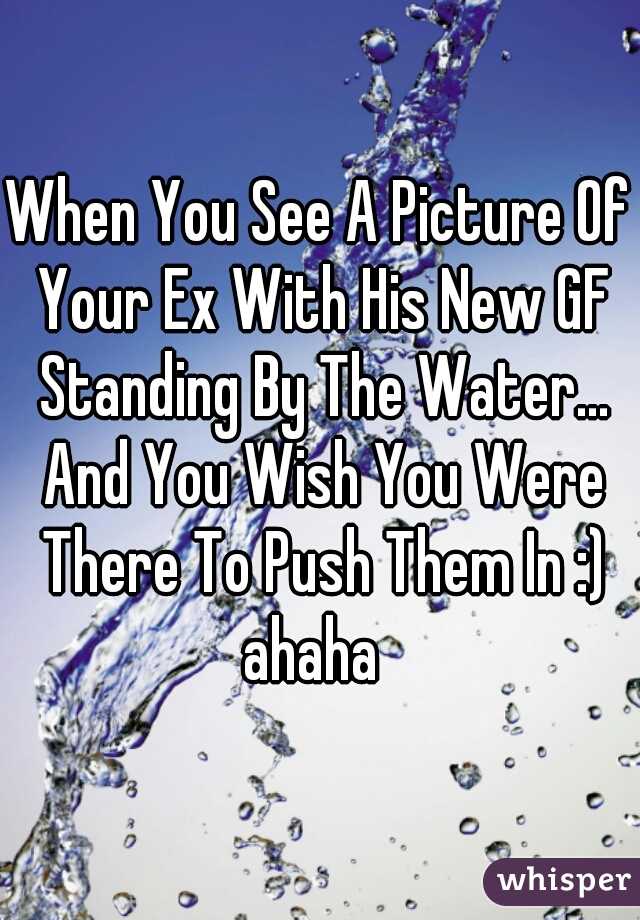 When You See A Picture Of Your Ex With His New GF Standing By The Water... And You Wish You Were There To Push Them In :) ahaha
