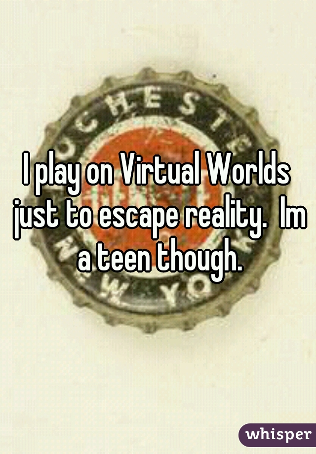 I play on Virtual Worlds just to escape reality.  Im a teen though.