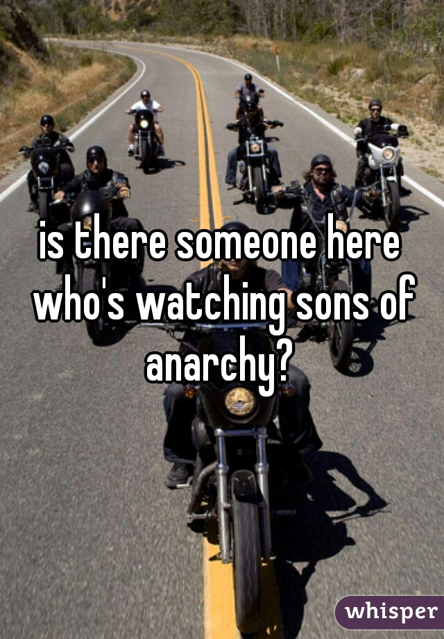 is there someone here who's watching sons of anarchy?