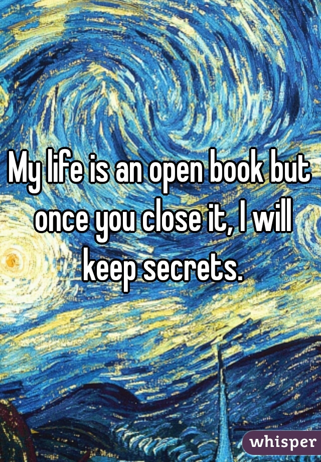 My life is an open book but once you close it, I will keep secrets.