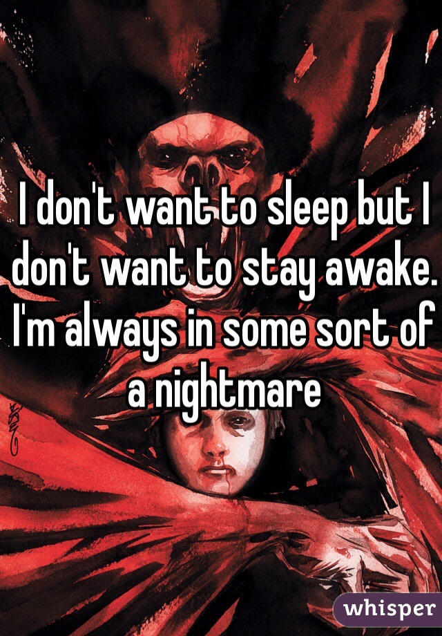 I don't want to sleep but I don't want to stay awake. I'm always in some sort of a nightmare