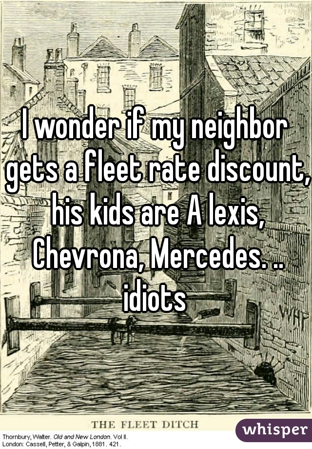 I wonder if my neighbor gets a fleet rate discount, his kids are A lexis, Chevrona, Mercedes. .. idiots