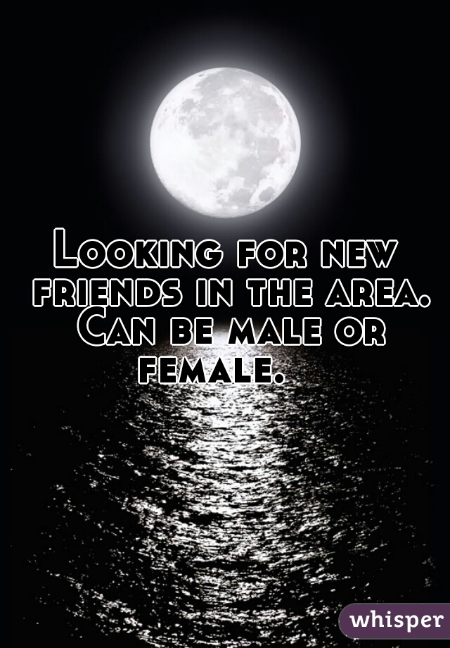 Looking for new friends in the area. Can be male or female.
