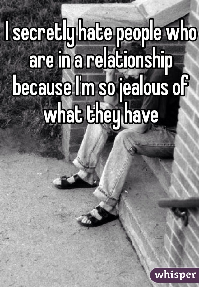 I secretly hate people who are in a relationship because I'm so jealous of what they have