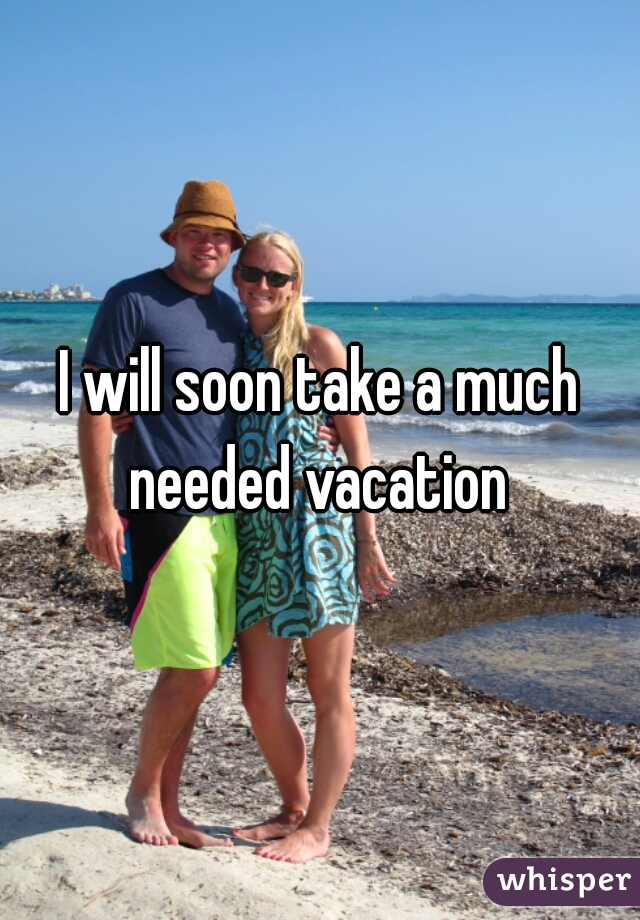 I will soon take a much needed vacation