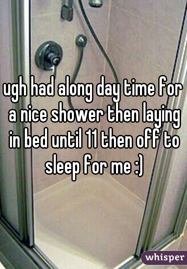 ugh had along day time for a nice shower then laying in bed until 11 then off to sleep for me :)