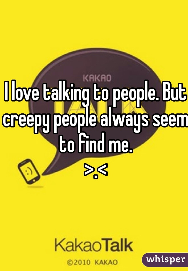 I love talking to people. But creepy people always seem to find me.  >.<