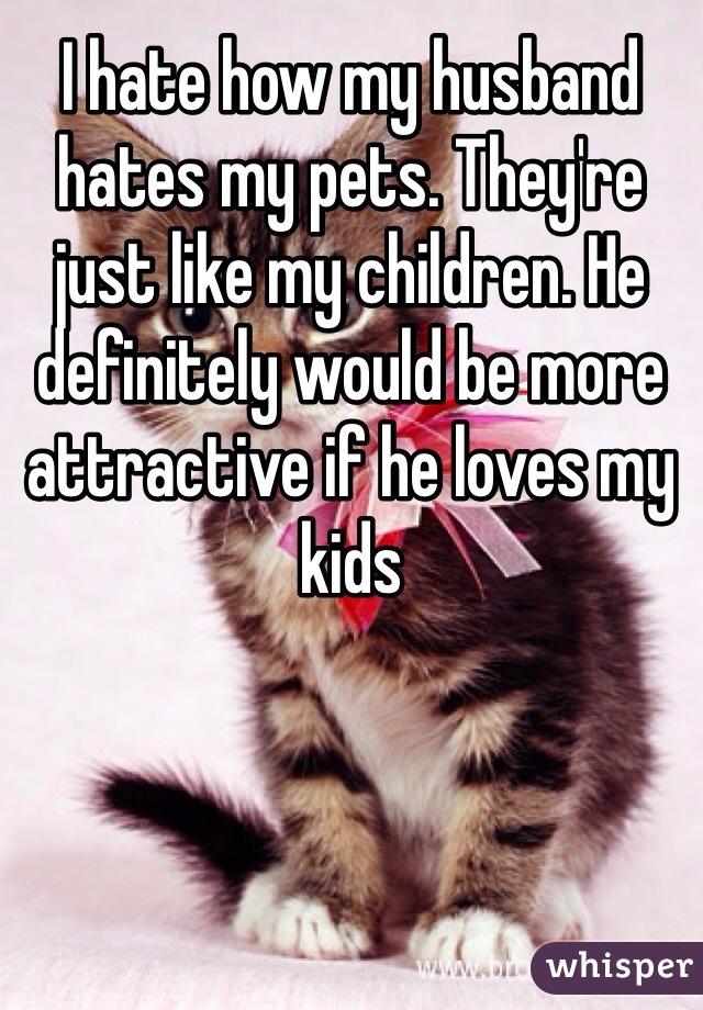 I hate how my husband hates my pets. They're just like my children. He definitely would be more attractive if he loves my kids