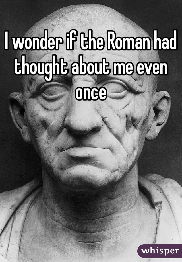 I wonder if the Roman had thought about me even once