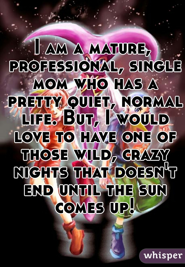 I am a mature, professional, single mom who has a pretty quiet, normal life. But, I would love to have one of those wild, crazy nights that doesn't end until the sun comes up!