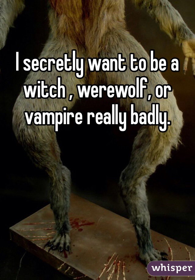 I secretly want to be a witch , werewolf, or vampire really badly.