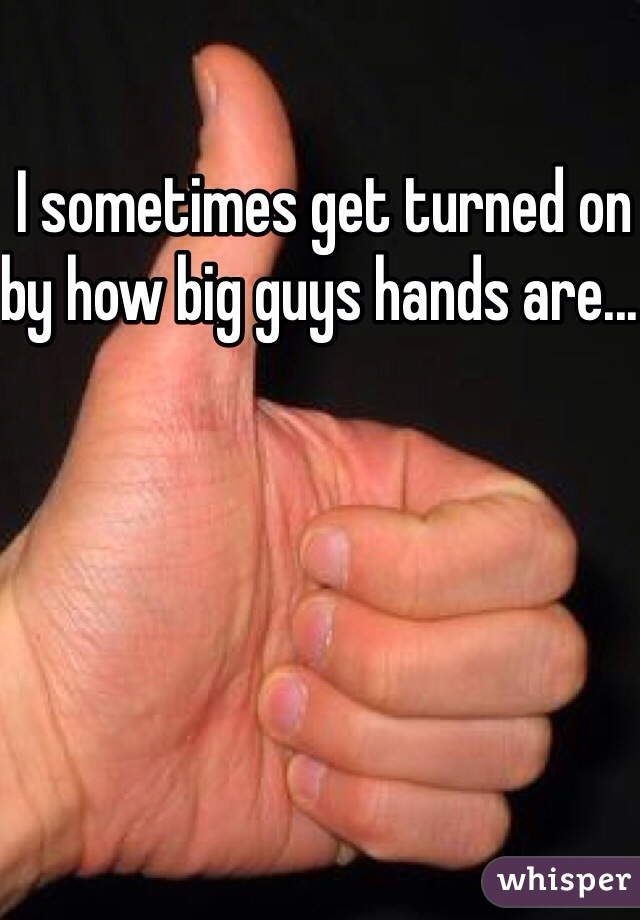 I sometimes get turned on by how big guys hands are...