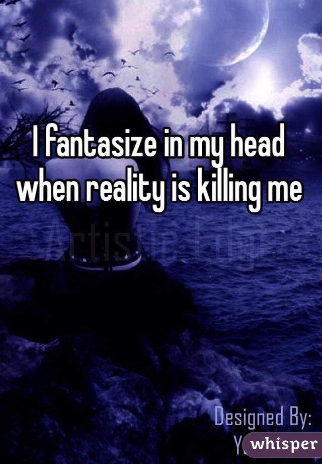 I fantasize in my head when reality is killing me