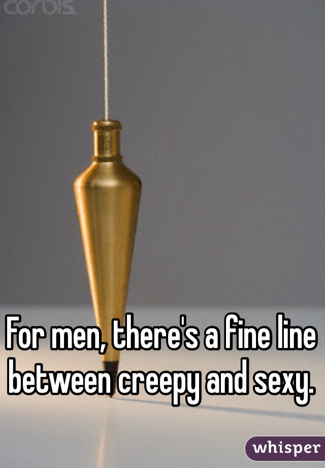 For men, there's a fine line between creepy and sexy.