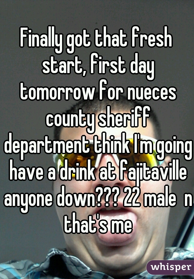Finally got that fresh start, first day tomorrow for nueces county sheriff department think I'm going have a drink at fajitaville anyone down??? 22 male  n that's me
