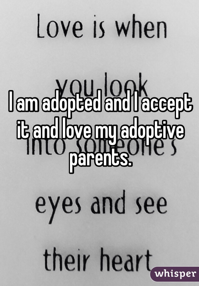 I am adopted and I accept it and love my adoptive parents.
