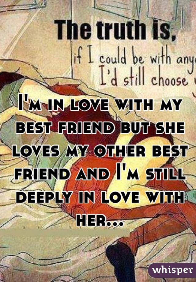 I'm in love with my best friend but she loves my other best friend and I'm still deeply in love with her...
