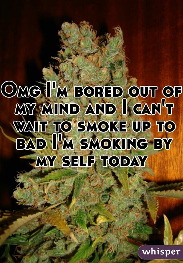 Omg I'm bored out of my mind and I can't wait to smoke up to bad I'm smoking by my self today