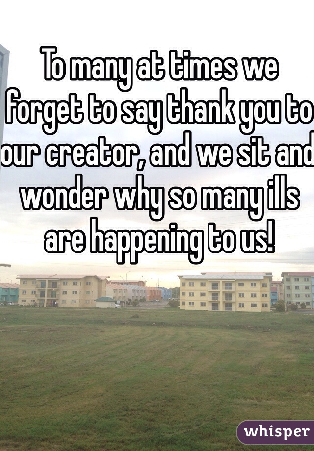 To many at times we forget to say thank you to our creator, and we sit and wonder why so many ills are happening to us!
