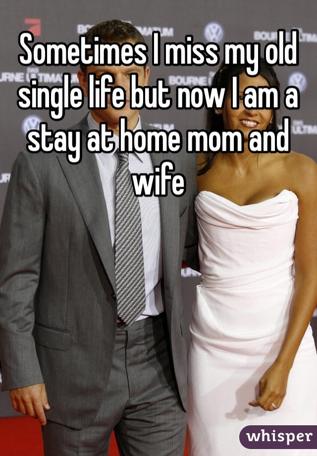 Sometimes I miss my old single life but now I am a stay at home mom and wife