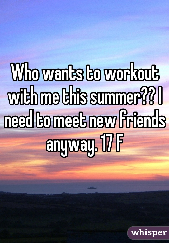Who wants to workout with me this summer?? I need to meet new friends anyway. 17 F