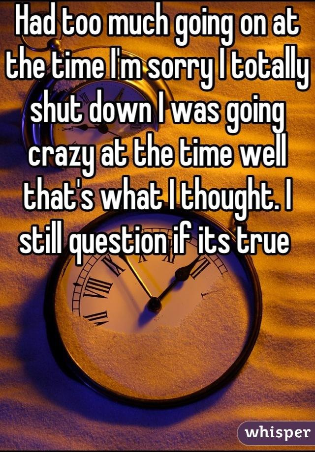 Had too much going on at the time I'm sorry I totally shut down I was going crazy at the time well that's what I thought. I still question if its true