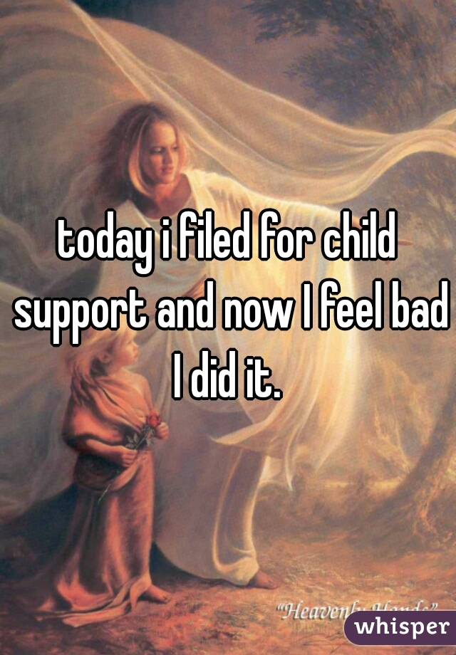 today i filed for child support and now I feel bad I did it.