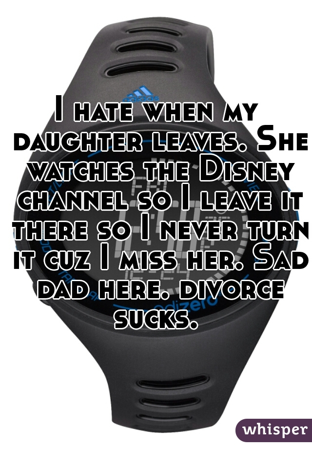 I hate when my daughter leaves. She watches the Disney channel so I leave it there so I never turn it cuz I miss her. Sad dad here. divorce sucks.
