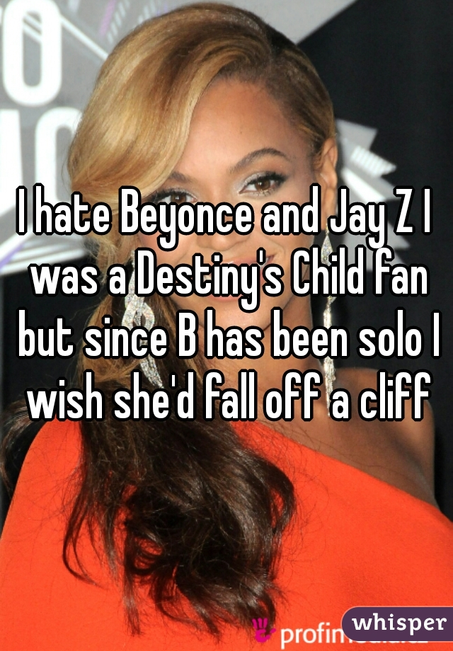 I hate Beyonce and Jay Z I was a Destiny's Child fan but since B has been solo I wish she'd fall off a cliff