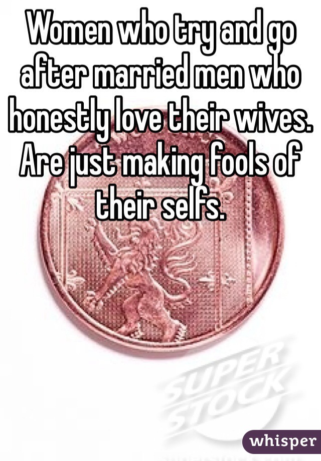 Women who try and go after married men who honestly love their wives. Are just making fools of their selfs.