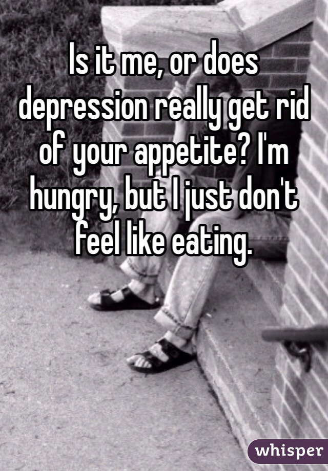 Is it me, or does depression really get rid of your appetite? I'm hungry, but I just don't feel like eating.