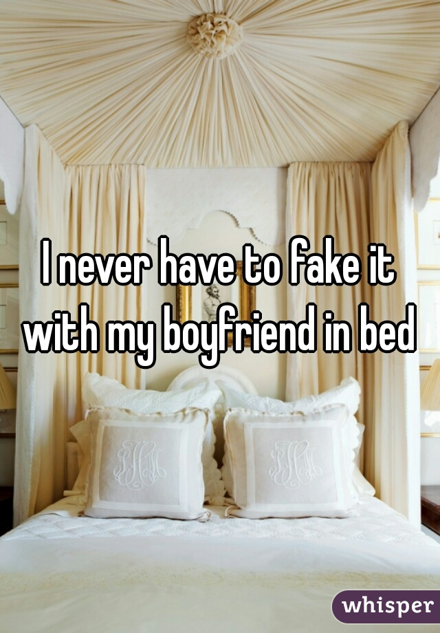 I never have to fake it with my boyfriend in bed