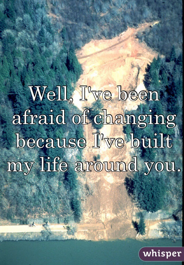 Well, I've been afraid of changing because I've built my life around you.