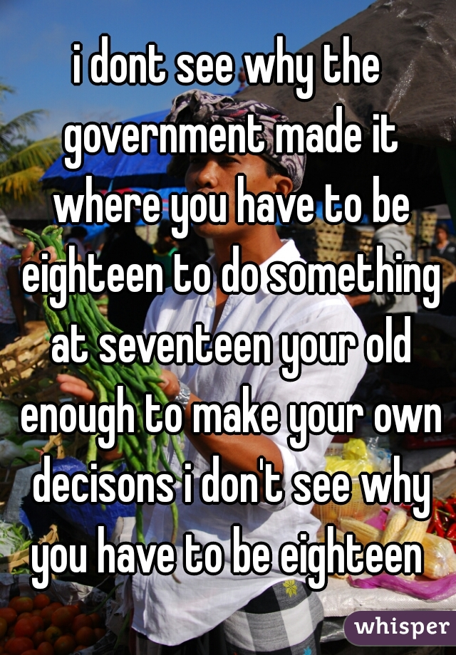 i dont see why the government made it where you have to be eighteen to do something at seventeen your old enough to make your own decisons i don't see why you have to be eighteen