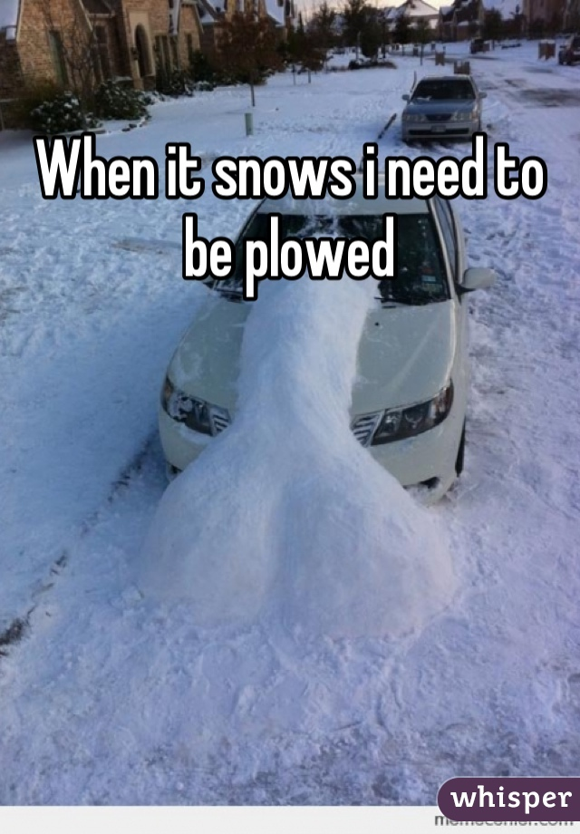 When it snows i need to be plowed