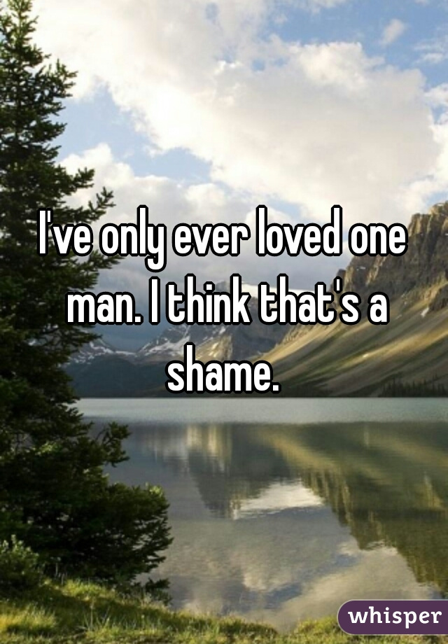 I've only ever loved one man. I think that's a shame.