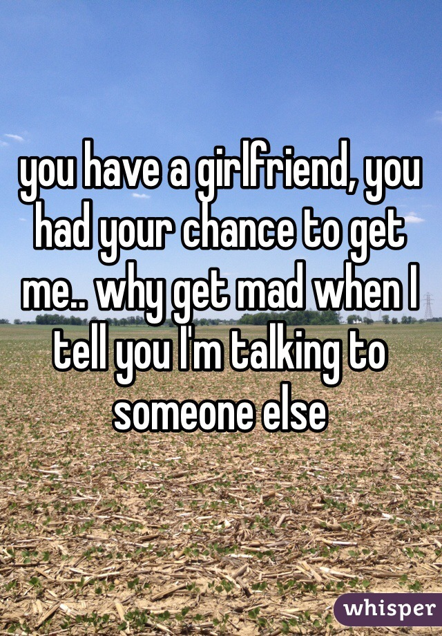 you have a girlfriend, you had your chance to get me.. why get mad when I tell you I'm talking to someone else