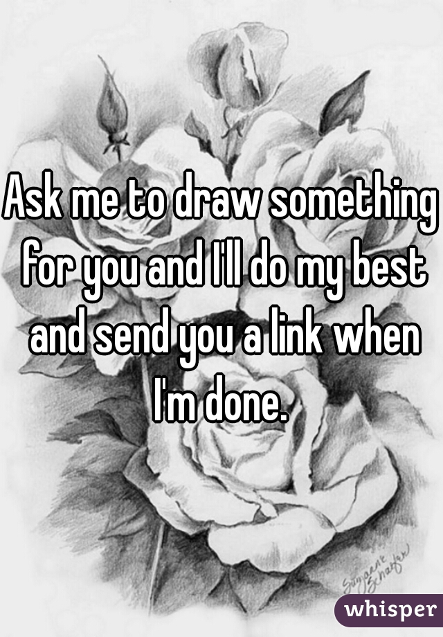 Ask me to draw something for you and I'll do my best and send you a link when I'm done.