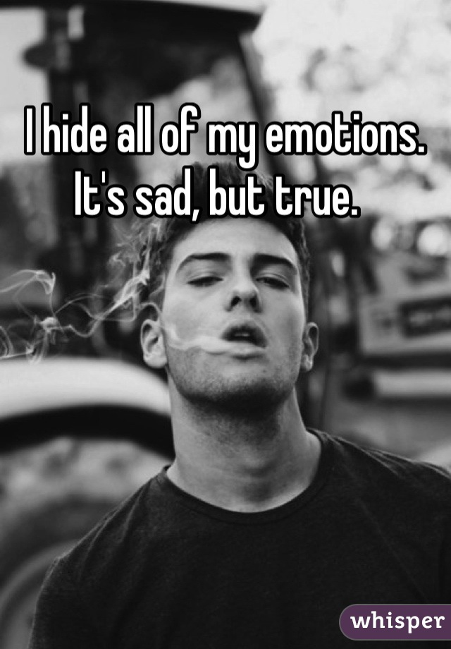 I hide all of my emotions. It's sad, but true.
