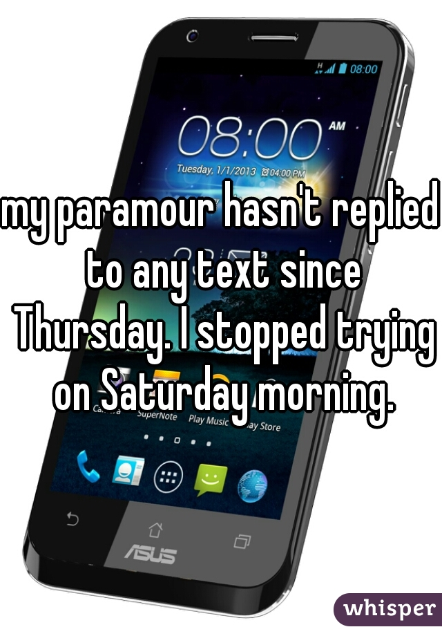 my paramour hasn't replied to any text since Thursday. I stopped trying on Saturday morning.