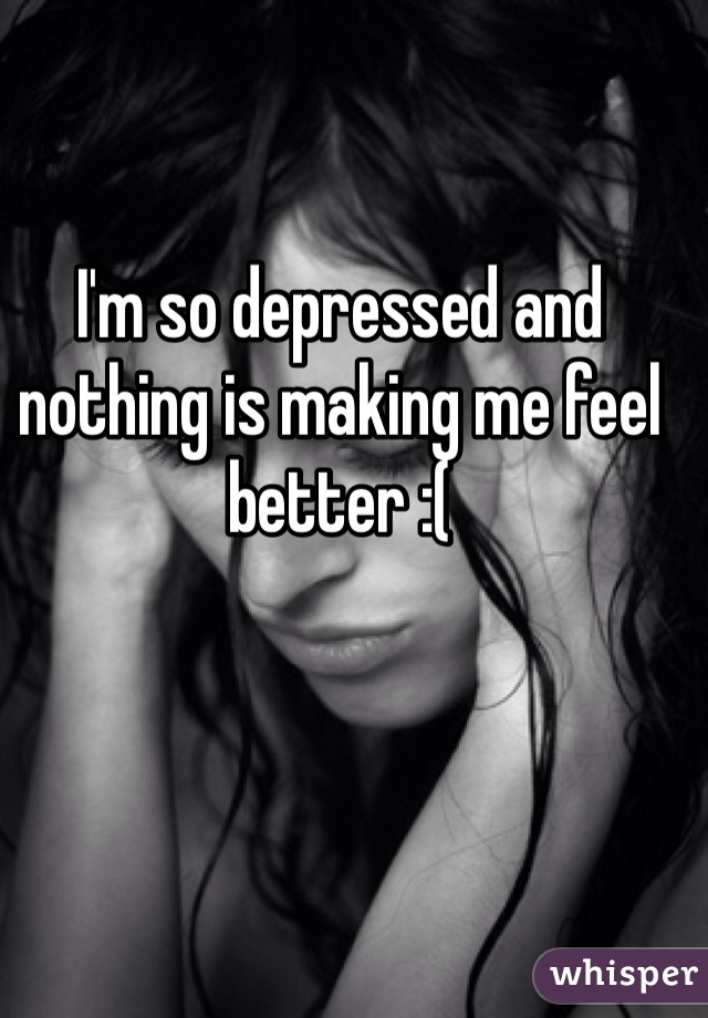 I'm so depressed and nothing is making me feel better :(