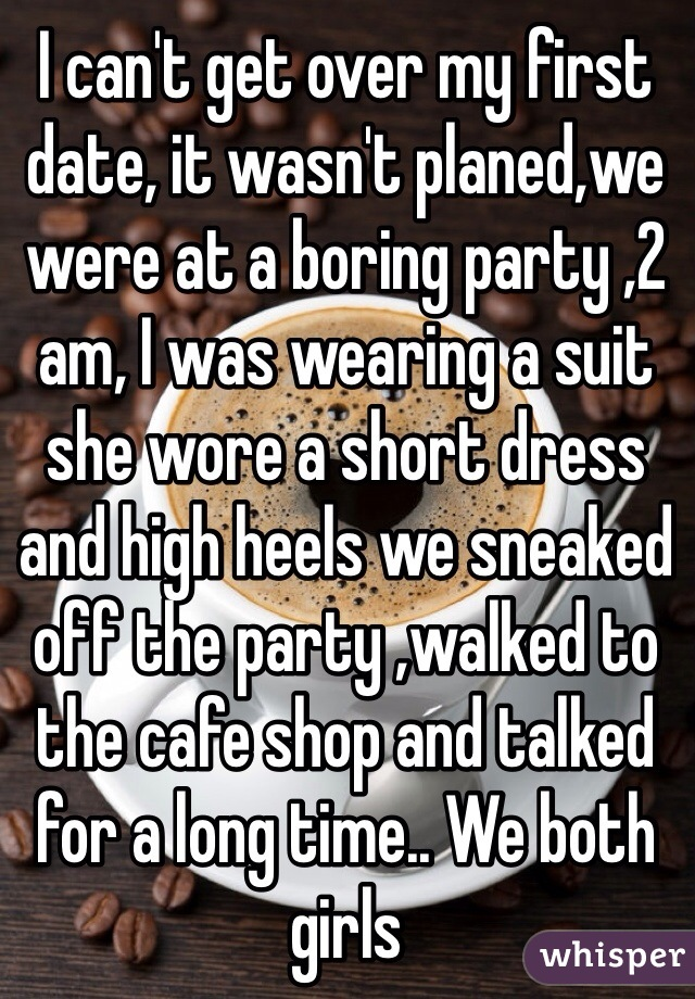 I can't get over my first date, it wasn't planed,we were at a boring party ,2 am, I was wearing a suit she wore a short dress and high heels we sneaked off the party ,walked to the cafe shop and talked for a long time.. We both girls